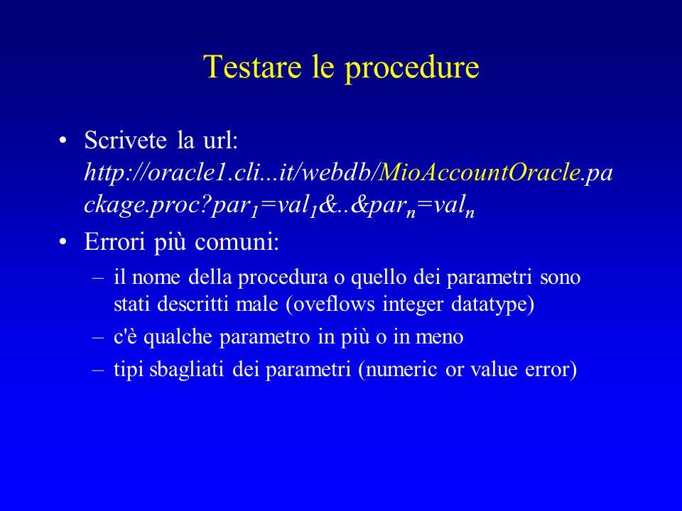 Testare le procedure Scrivete la url: http://oracle1.cli...it/webdb/MioAccountOracle.pa ckage.proc?par 1 =val 1 &..&par n =val n Errori più comuni: –il nome della procedura o quello dei parametri sono stati descritti male (oveflows integer datatype) –c è qualche parametro in più o in meno –tipi sbagliati dei parametri (numeric or value error)