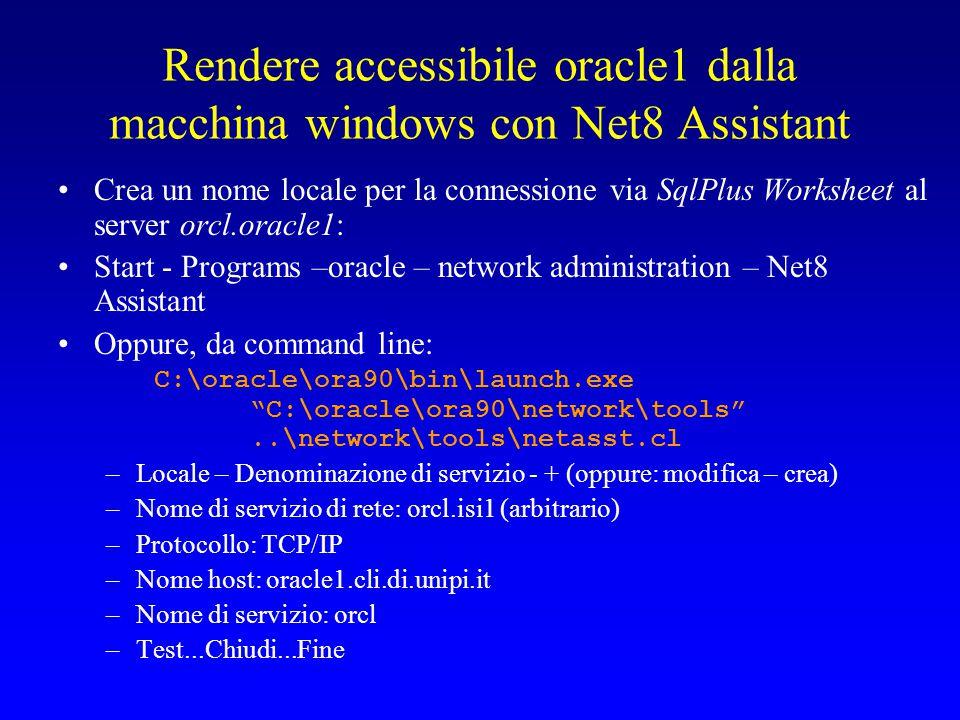 Rendere accessibile oracle1 dalla macchina windows con Net8 Assistant Crea un nome locale per la connessione via SqlPlus Worksheet al server orcl.oracle1: Start - Programs –oracle – network administration – Net8 Assistant Oppure, da command line: C:\oracle\ora90\bin\launch.exe C:\oracle\ora90\network\tools ..\network\tools\netasst.cl –Locale – Denominazione di servizio - + (oppure: modifica – crea) –Nome di servizio di rete: orcl.isi1 (arbitrario) –Protocollo: TCP/IP –Nome host: oracle1.cli.di.unipi.it –Nome di servizio: orcl –Test...Chiudi...Fine