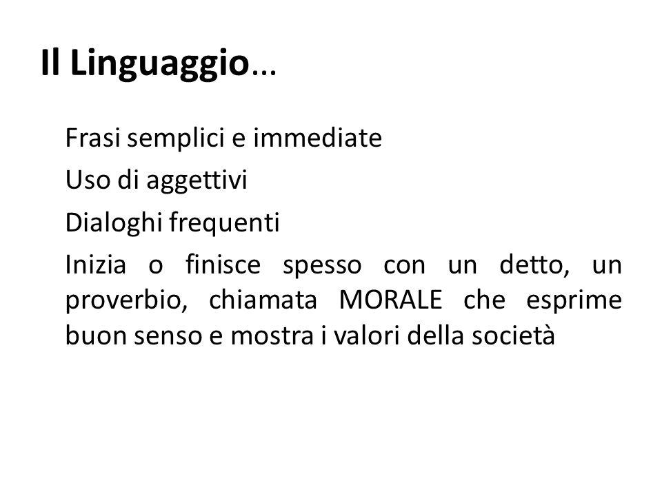 Il Linguaggio… Frasi semplici e immediate Uso di aggettivi Dialoghi frequenti Inizia o finisce spesso con un detto, un proverbio, chiamata MORALE che