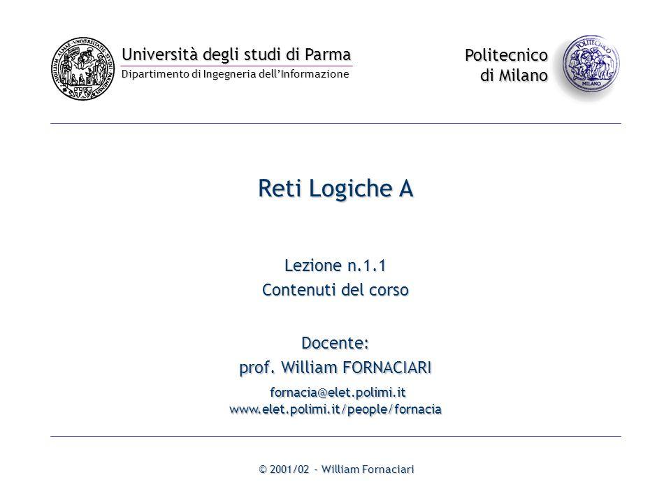 Università degli studi di Parma Dipartimento di Ingegneria dell'Informazione Politecnico di Milano © 2001/02 - William Fornaciari Reti Logiche A Lezione n.1.1 Contenuti del corso Docente: prof.