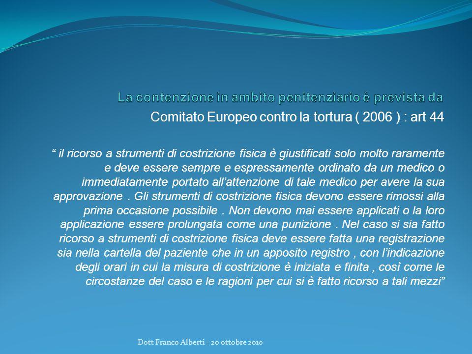 Comitato Europeo contro la tortura ( 2006 ) : art 44 il ricorso a strumenti di costrizione fisica è giustificati solo molto raramente e deve essere sempre e espressamente ordinato da un medico o immediatamente portato all'attenzione di tale medico per avere la sua approvazione.