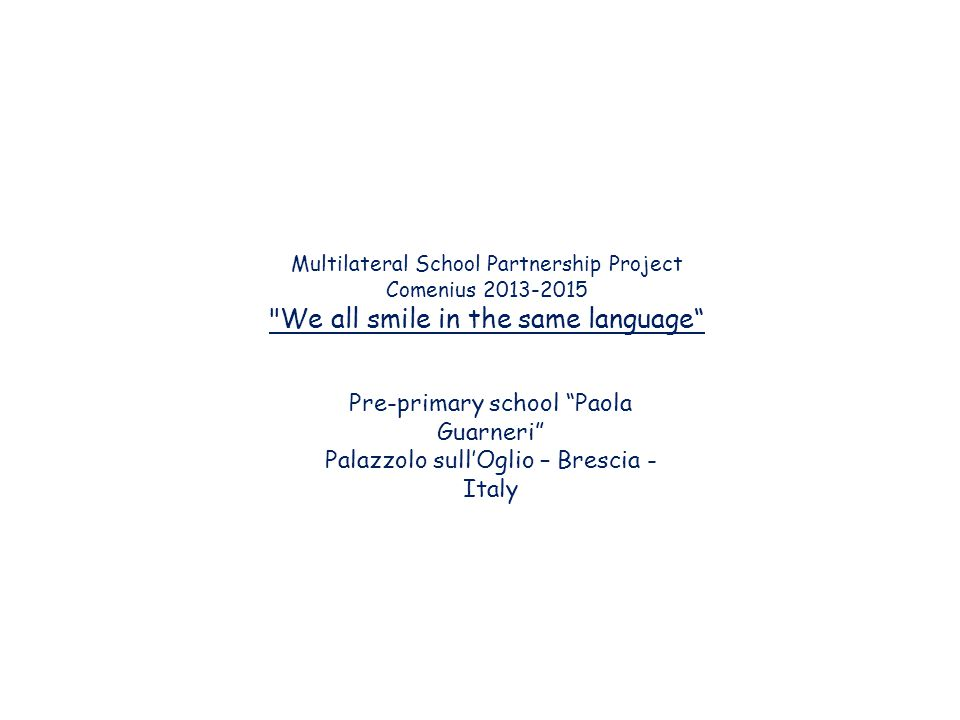 Multilateral School Partnership Project Comenius 2013-2015 We all smile in the same language Pre-primary school Paola Guarneri Palazzolo sull'Oglio – Brescia - Italy