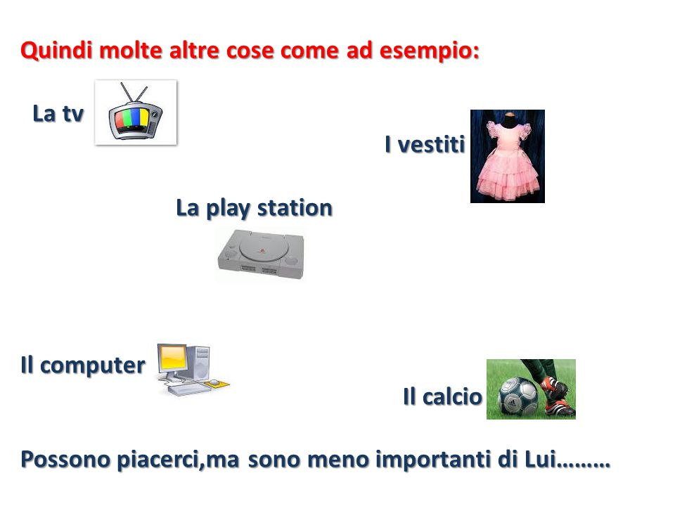 Quindi molte altre cose come ad esempio: La tv La tv I vestiti I vestiti La play station La play station Il computer Il calcio Il calcio Possono piace