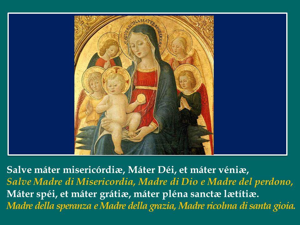 Salve máter misericórdiæ, Máter Déi, et máter véniæ, Salve Madre di Misericordia, Madre di Dio e Madre del perdono, Máter spéi, et máter grátiæ, máter pléna sanctæ lætítiæ.