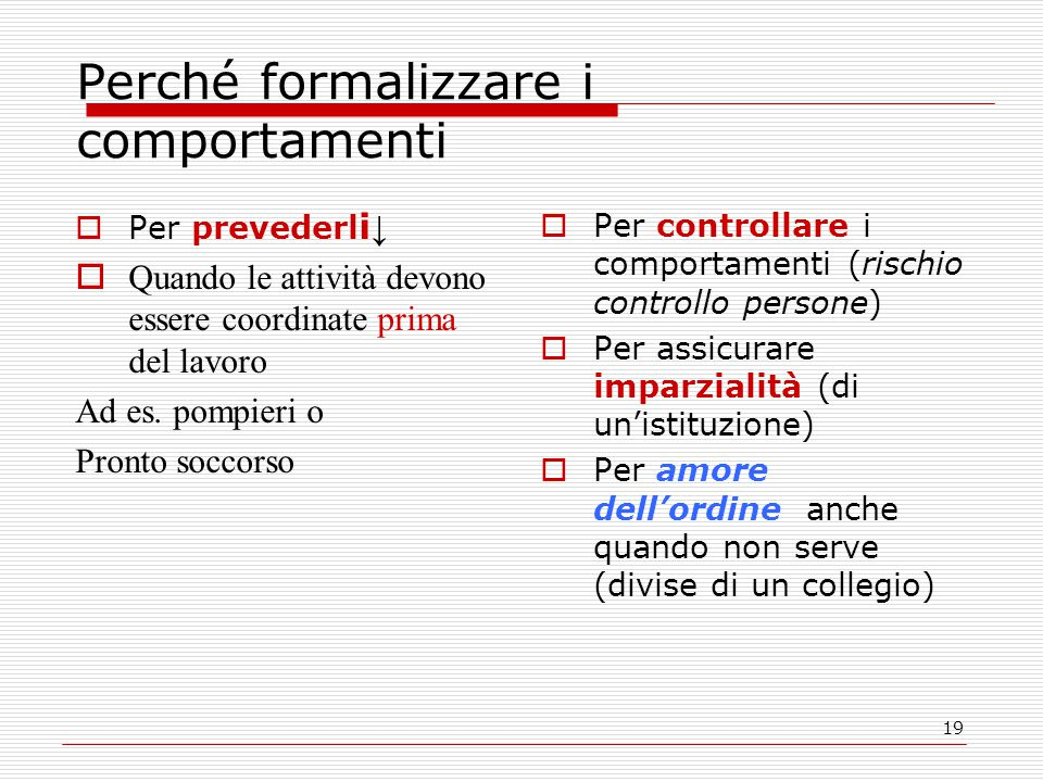 19 Perché formalizzare i comportamenti  Per prevederl i ↓  Quando le attività devono essere coordinate prima del lavoro Ad es.