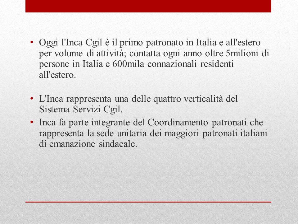 Oggi l Inca Cgil è il primo patronato in Italia e all estero per volume di attività; contatta ogni anno oltre 5milioni di persone in Italia e 600mila connazionali residenti all estero.