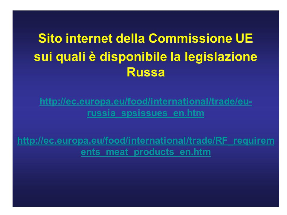 Sito internet della Commissione UE sui quali è disponibile la legislazione Russa http://ec.europa.eu/food/international/trade/eu- russia_spsissues_en.htm http://ec.europa.eu/food/international/trade/RF_requirem ents_meat_products_en.htm