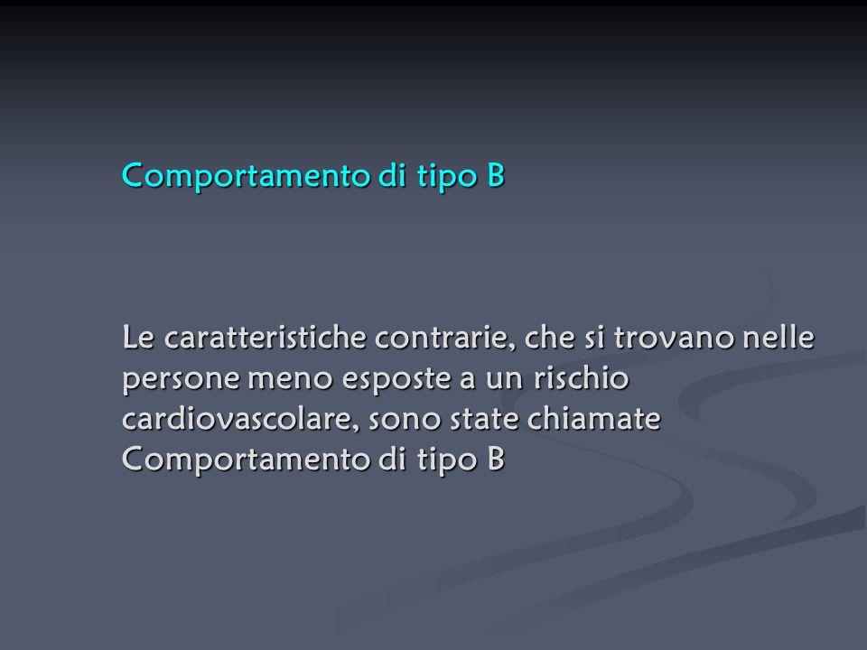 Comportamento di tipo B Le caratteristiche contrarie, che si trovano nelle persone meno esposte a un rischio cardiovascolare, sono state chiamate Comp