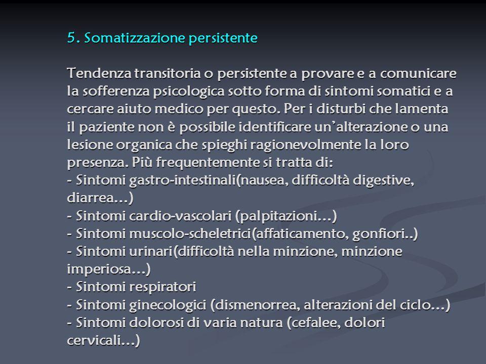 5. Somatizzazione persistente Tendenza transitoria o persistente a provare e a comunicare la sofferenza psicologica sotto forma di sintomi somatici e