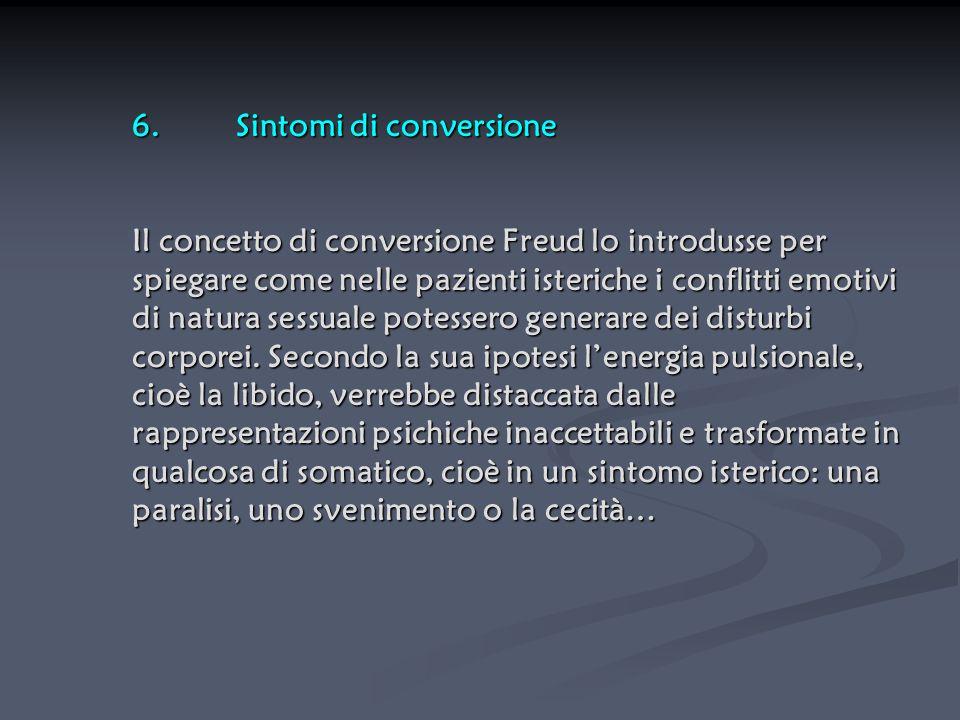 6.Sintomi di conversione Il concetto di conversione Freud lo introdusse per spiegare come nelle pazienti isteriche i conflitti emotivi di natura sessu