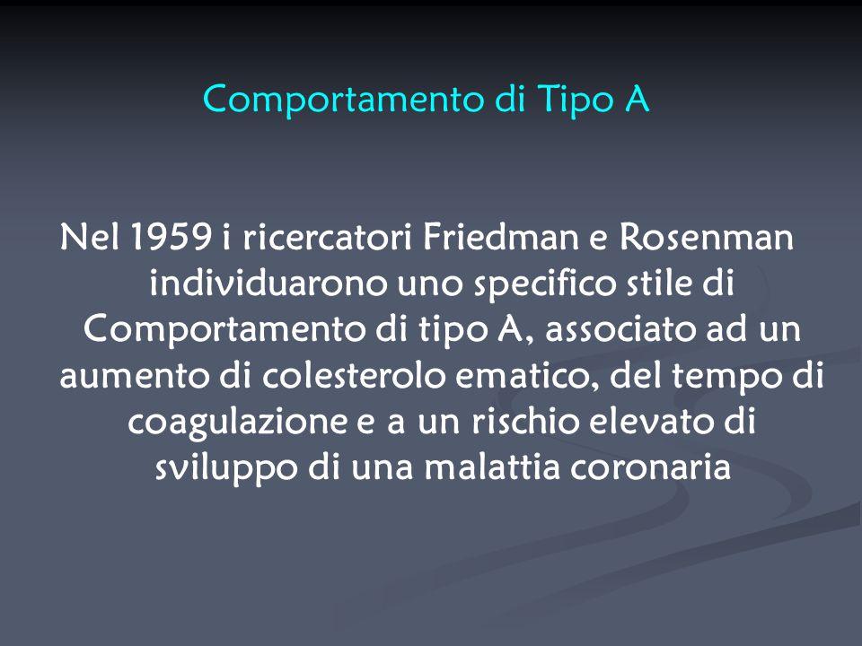 Comportamento di Tipo A Nel 1959 i ricercatori Friedman e Rosenman individuarono uno specifico stile di Comportamento di tipo A, associato ad un aumen