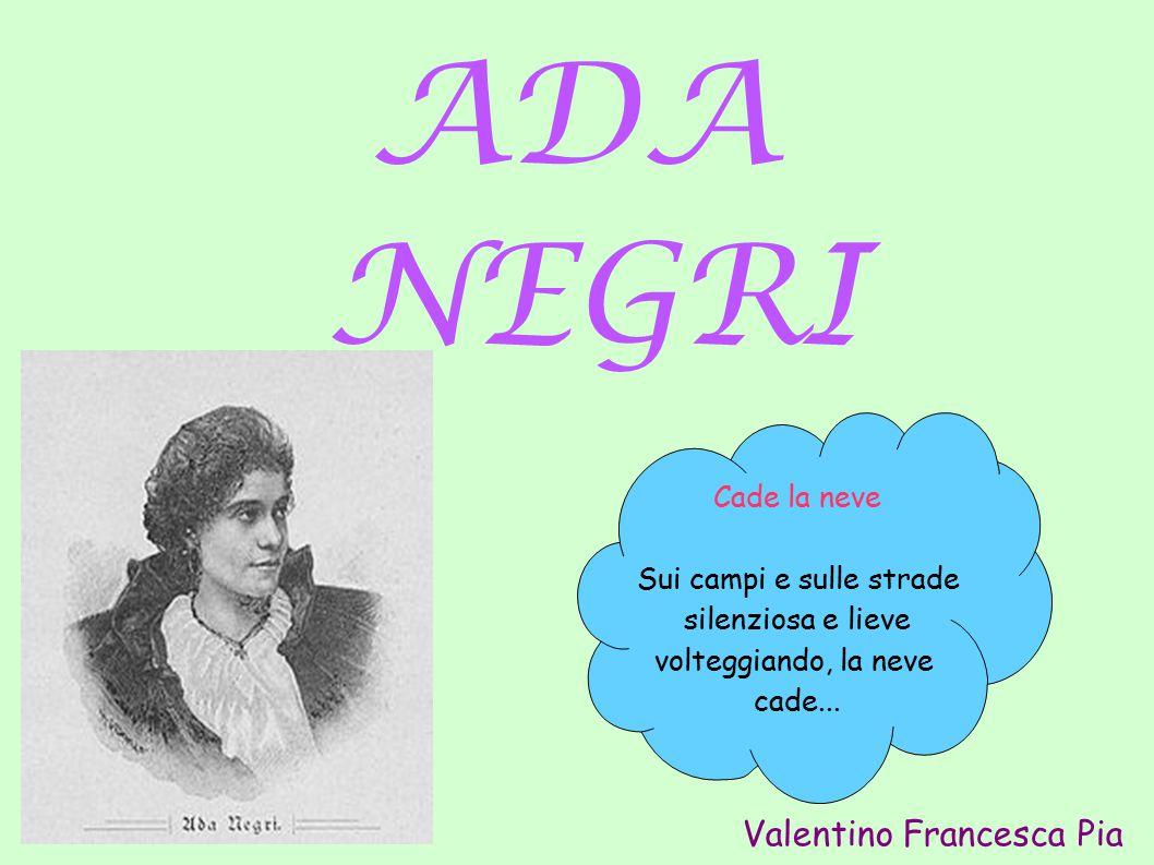 ADA NEGRI Cade la neve Sui campi e sulle strade silenziosa e lieve volteggiando, la neve cade... Valentino Francesca Pia