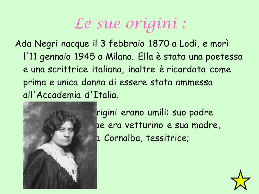 Le sue origini : Ada Negri nacque il 3 febbraio 1870 a Lodi, e morì l'11 gennaio 1945 a Milano. Ella è stata una poetessa e una scrittrice italiana, i