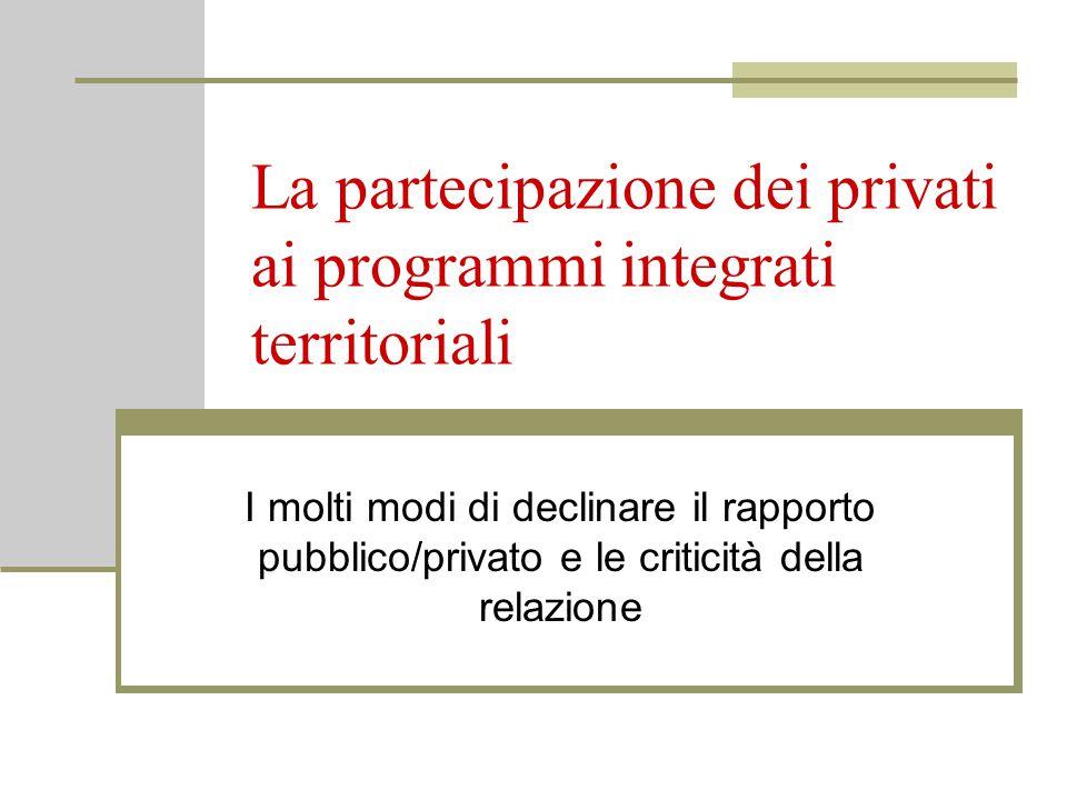 La partecipazione dei privati ai programmi integrati territoriali I molti modi di declinare il rapporto pubblico/privato e le criticità della relazione