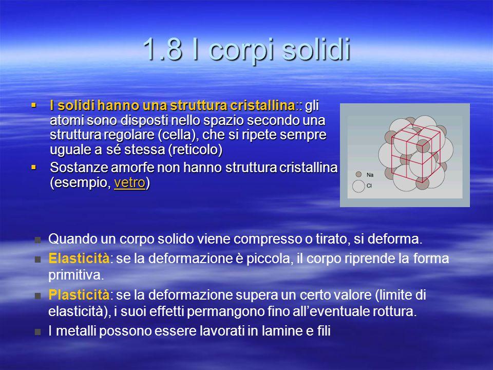 1.8 I corpi solidi  I solidi hanno una struttura cristallina:: gli atomi sono disposti nello spazio secondo una struttura regolare (cella), che si ripete sempre uguale a sé stessa (reticolo)  Sostanze amorfe non hanno struttura cristallina (esempio, vetro) vetro Quando un corpo solido viene compresso o tirato, si deforma.