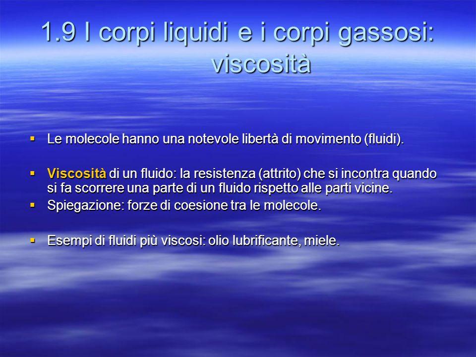 1.9 I corpi liquidi e i corpi gassosi: viscosità  Le molecole hanno una notevole libertà di movimento (fluidi).  Viscosità di un fluido: la resisten