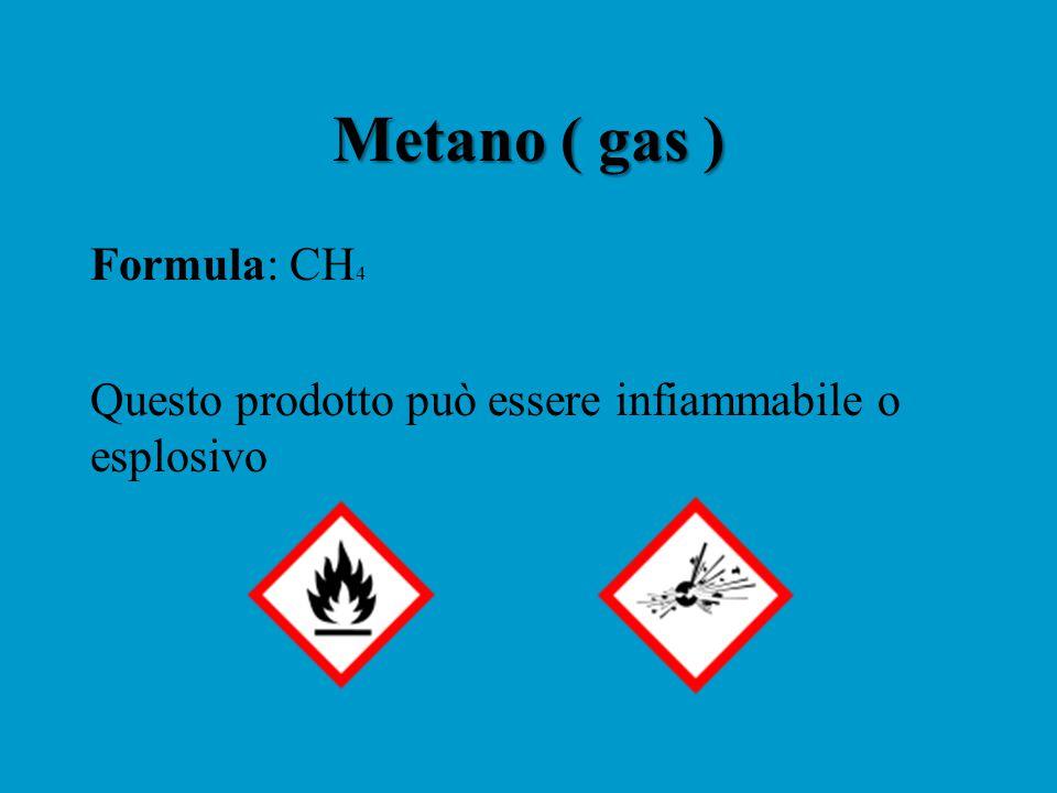 Metano ( gas ) Formula: CH 4 Questo prodotto può essere infiammabile o esplosivo