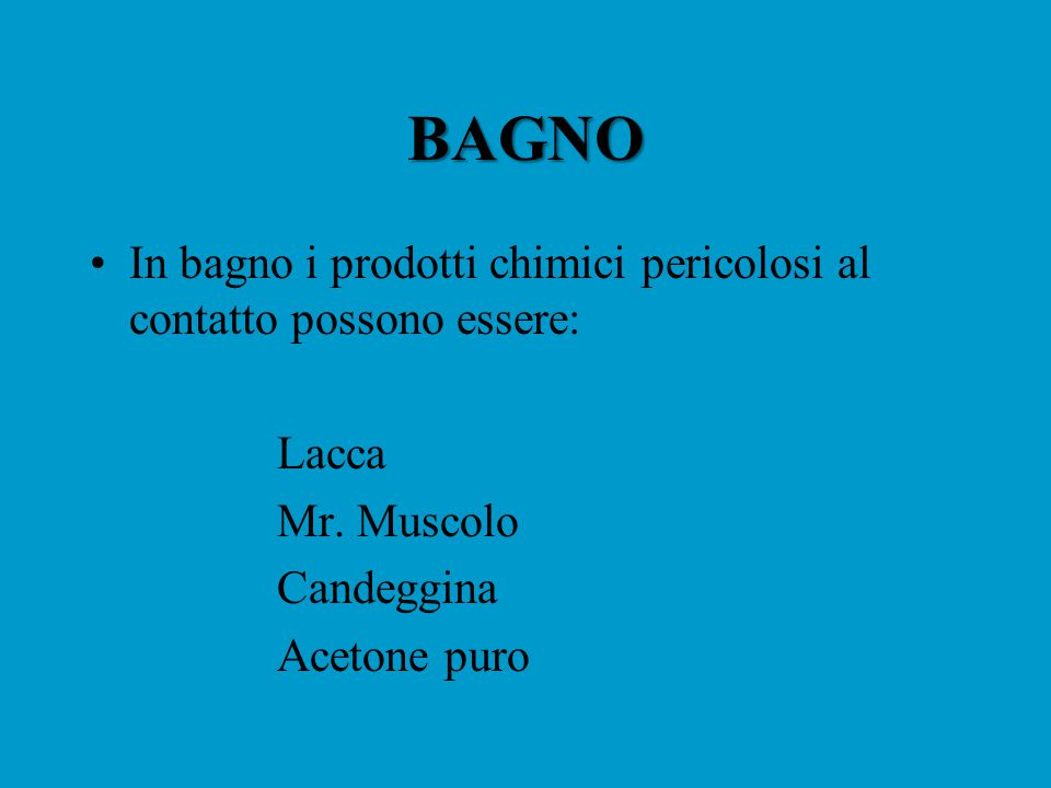 BAGNO In bagno i prodotti chimici pericolosi al contatto possono essere: Lacca Mr. Muscolo Candeggina Acetone puro
