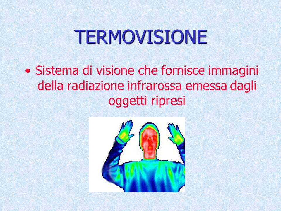 TERMOVISIONE Sistema di visione che fornisce immagini della radiazione infrarossa emessa dagli oggetti ripresi