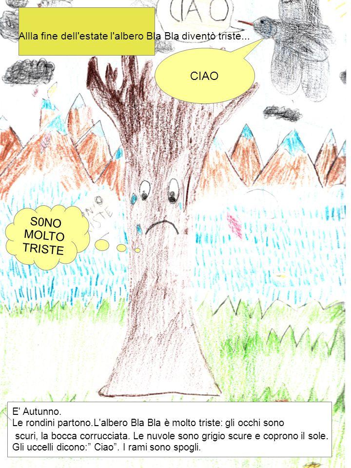 Allla fine dell'estate l'albero Bla Bla diventò triste... CIAO S0NO MOLTO TRISTE E' Autunno. Le rondini partono.L'albero Bla Bla è molto triste: gli o