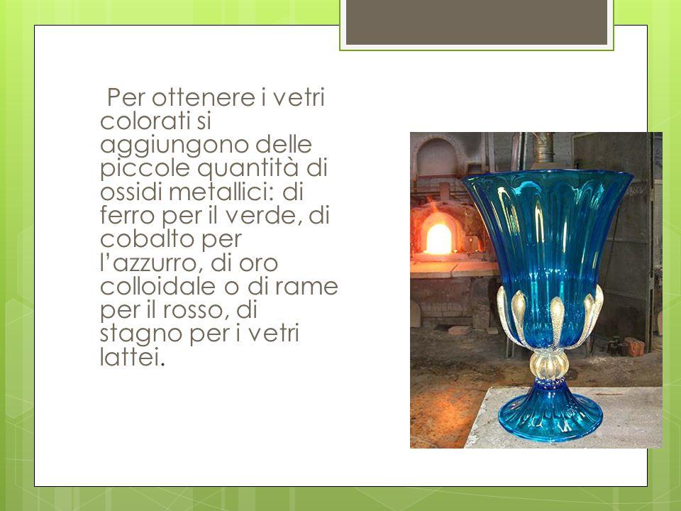 Per ottenere i vetri colorati si aggiungono delle piccole quantità di ossidi metallici: di ferro per il verde, di cobalto per l'azzurro, di oro colloi