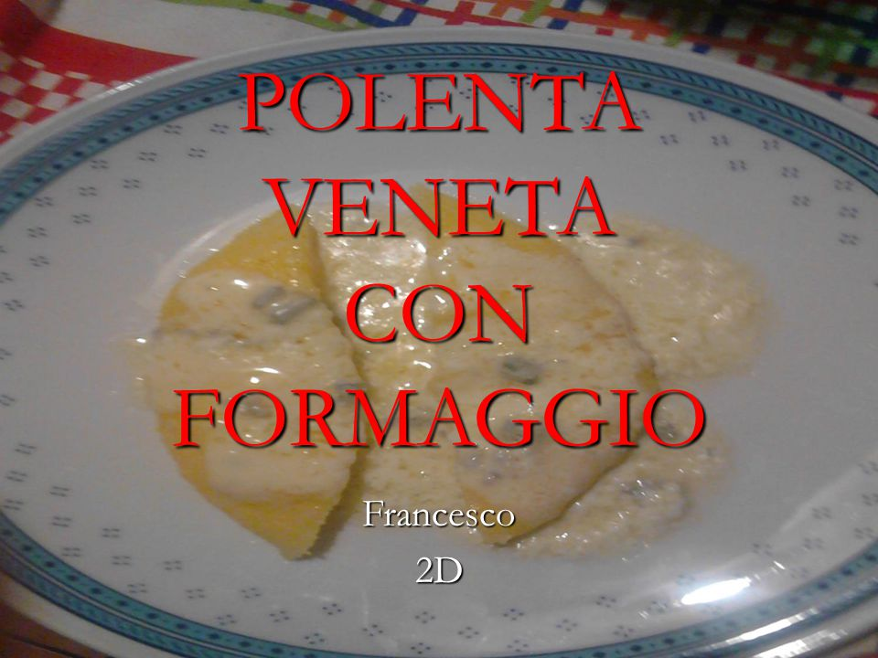 POLENTA VENETA CON FORMAGGIO Francesco2D