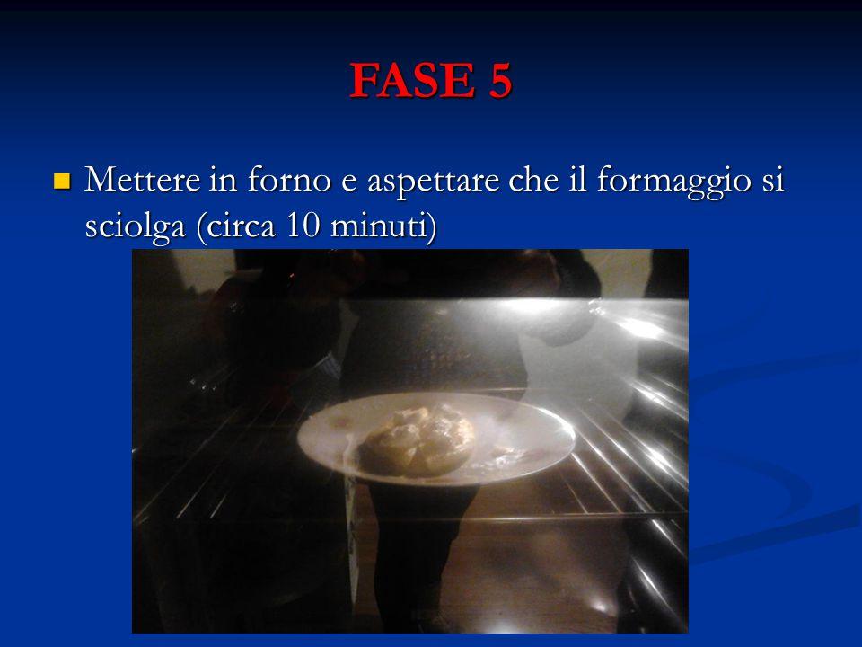 FASE 5 Mettere in forno e aspettare che il formaggio si sciolga (circa 10 minuti) Mettere in forno e aspettare che il formaggio si sciolga (circa 10 minuti)