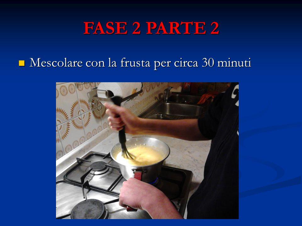 FASE 2 PARTE 2 Mescolare con la frusta per circa 30 minuti Mescolare con la frusta per circa 30 minuti