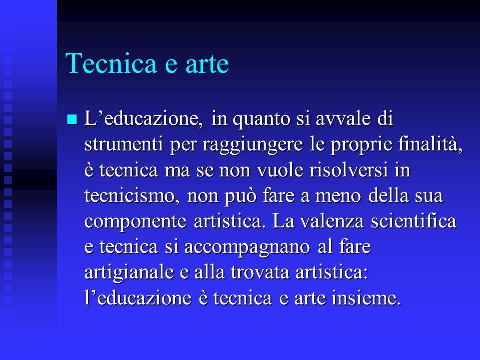 Tecnica e arte L'educazione, in quanto si avvale di strumenti per raggiungere le proprie finalità, è tecnica ma se non vuole risolversi in tecnicismo,