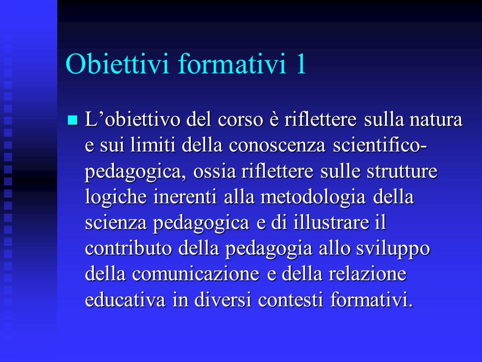 Obiettivi formativi 1 L'obiettivo del corso è riflettere sulla natura e sui limiti della conoscenza scientifico- pedagogica, ossia riflettere sulle st