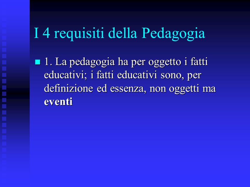 I 4 requisiti della Pedagogia 1. La pedagogia ha per oggetto i fatti educativi; i fatti educativi sono, per definizione ed essenza, non oggetti ma eve