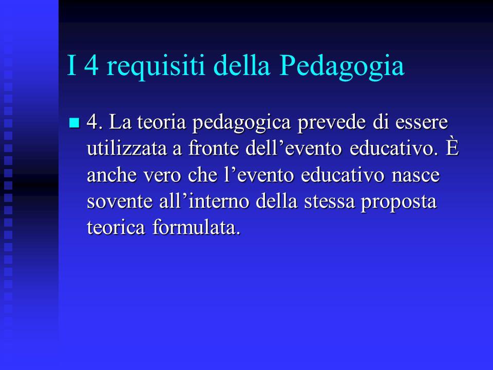 I 4 requisiti della Pedagogia 4. La teoria pedagogica prevede di essere utilizzata a fronte dell'evento educativo. È anche vero che l'evento educativo