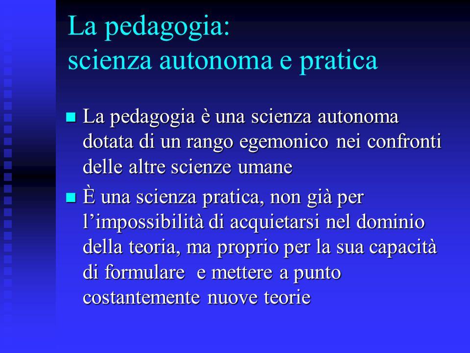 La pedagogia: scienza autonoma e pratica La pedagogia è una scienza autonoma dotata di un rango egemonico nei confronti delle altre scienze umane La p