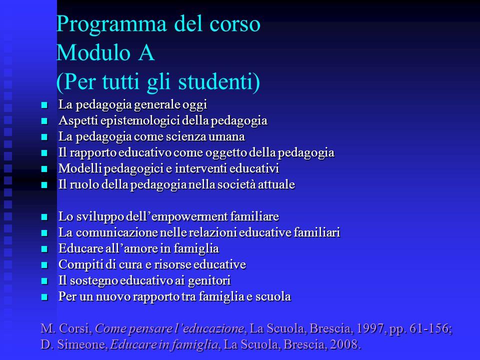 Programma del corso Modulo A (Per tutti gli studenti) La pedagogia generale oggi La pedagogia generale oggi Aspetti epistemologici della pedagogia Asp