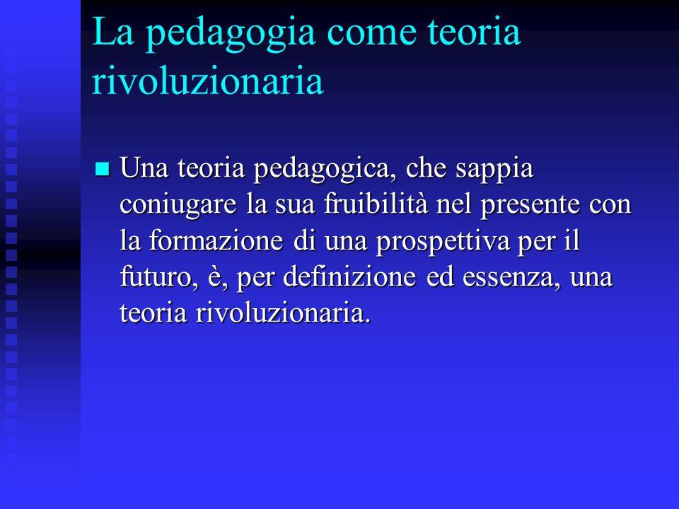 La pedagogia come teoria rivoluzionaria Una teoria pedagogica, che sappia coniugare la sua fruibilità nel presente con la formazione di una prospettiv