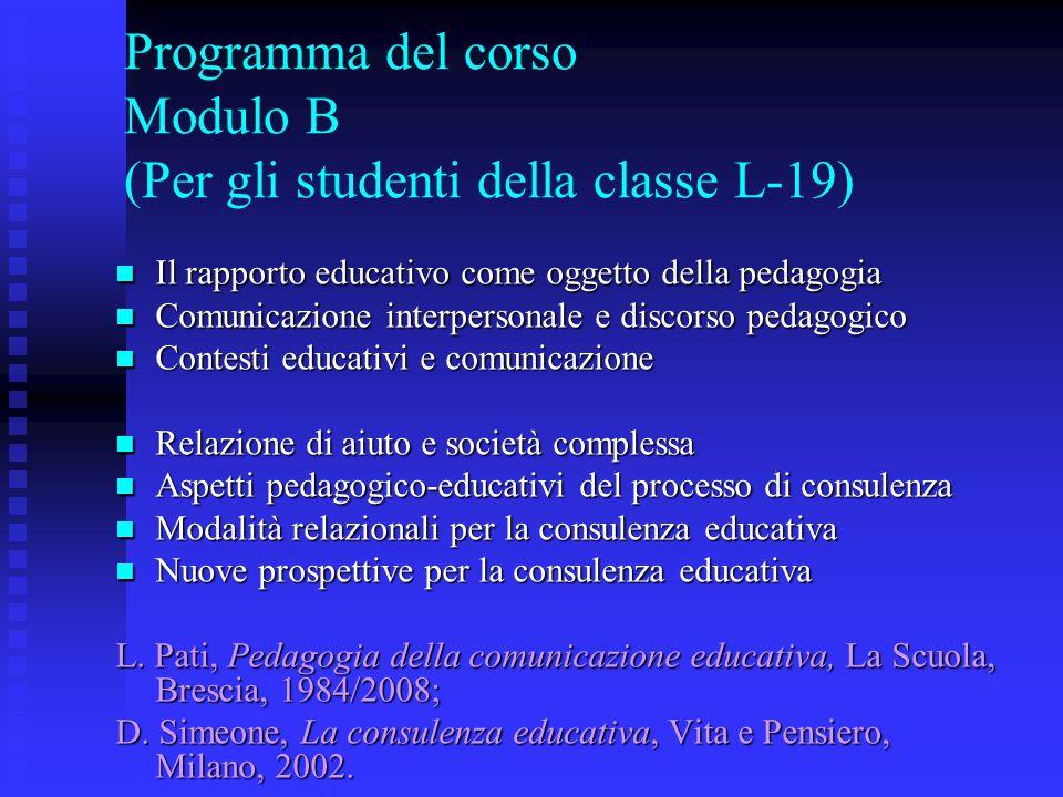 Programma del corso Modulo B (Per gli studenti della classe L-19) Il rapporto educativo come oggetto della pedagogia Il rapporto educativo come oggett