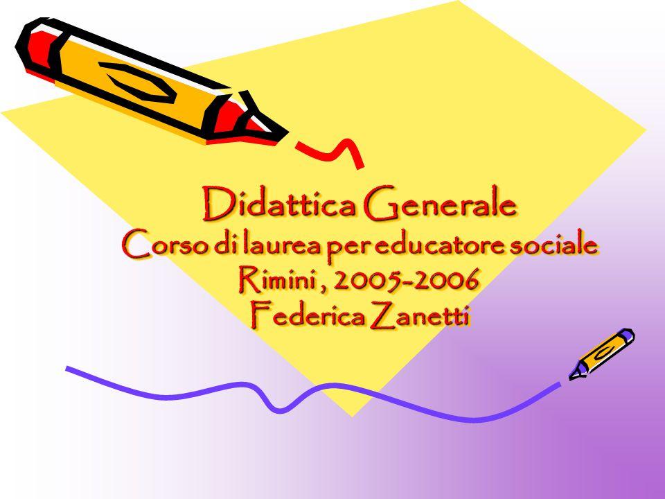 Didattica Generale Corso di laurea per educatore sociale Rimini, 2005-2006 Federica Zanetti Didattica Generale Corso di laurea per educatore sociale Rimini, 2005-2006 Federica Zanetti