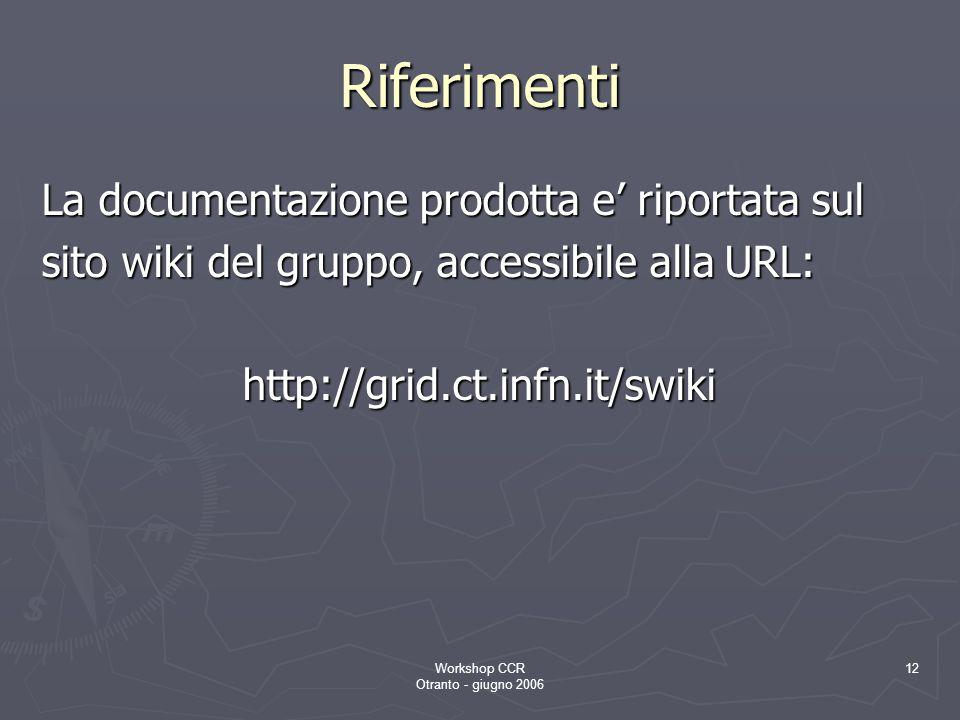 Workshop CCR Otranto - giugno 2006 12 Riferimenti La documentazione prodotta e' riportata sul sito wiki del gruppo, accessibile alla URL: http://grid.ct.infn.it/swiki