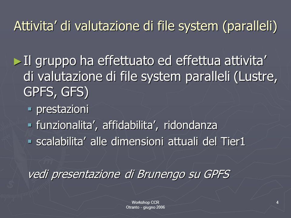 Workshop CCR Otranto - giugno 2006 4 Attivita' di valutazione di file system (paralleli) ► Il gruppo ha effettuato ed effettua attivita' di valutazione di file system paralleli (Lustre, GPFS, GFS)  prestazioni  funzionalita', affidabilita', ridondanza  scalabilita' alle dimensioni attuali del Tier1 vedi presentazione di Brunengo su GPFS