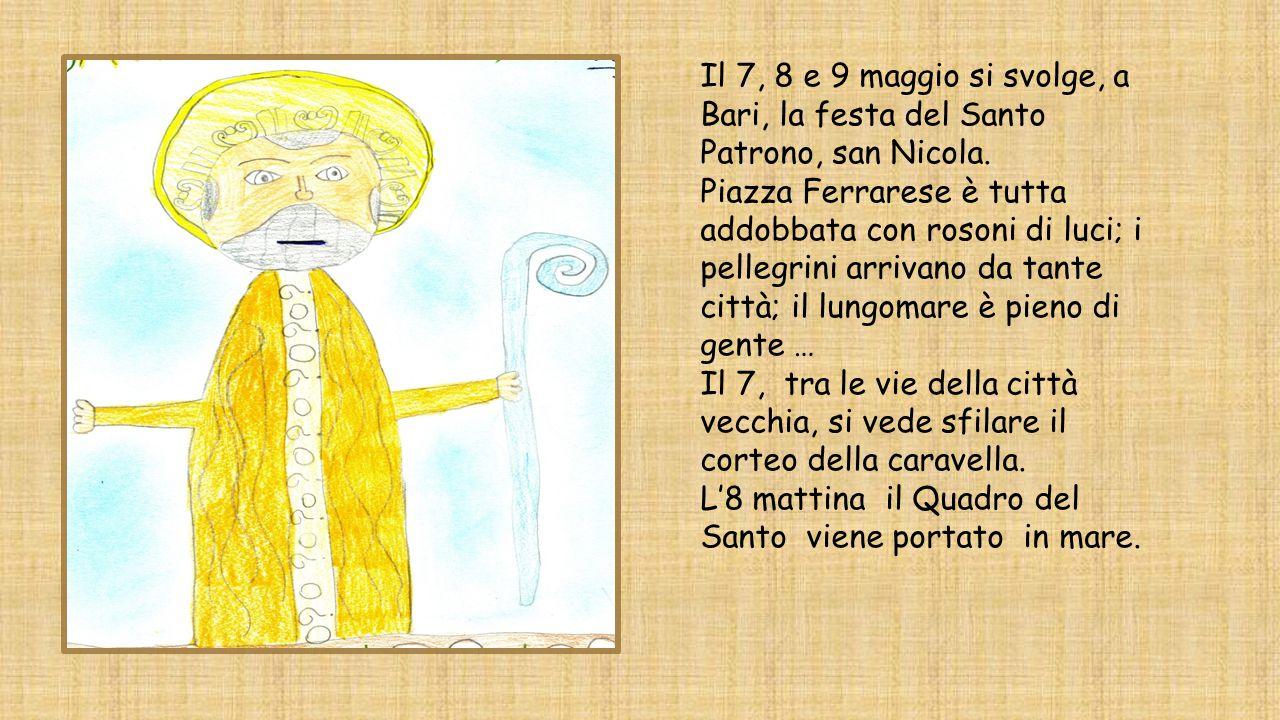 Il 7, 8 e 9 maggio si svolge, a Bari, la festa del Santo Patrono, san Nicola. Piazza Ferrarese è tutta addobbata con rosoni di luci; i pellegrini arri