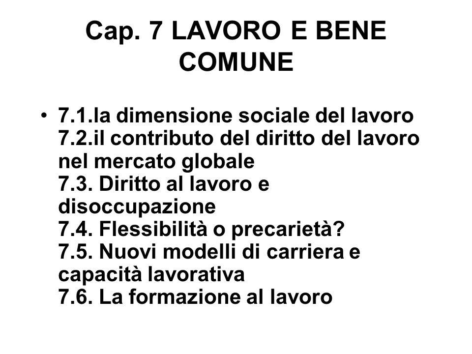 Cap. 7 LAVORO E BENE COMUNE 7.1.la dimensione sociale del lavoro 7.2.il contributo del diritto del lavoro nel mercato globale 7.3. Diritto al lavoro e