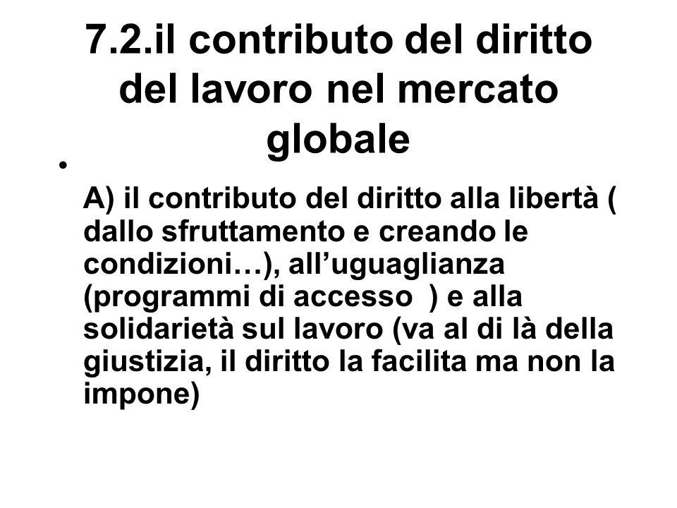7.2.il contributo del diritto del lavoro nel mercato globale A) il contributo del diritto alla libertà ( dallo sfruttamento e creando le condizioni…), all'uguaglianza (programmi di accesso ) e alla solidarietà sul lavoro (va al di là della giustizia, il diritto la facilita ma non la impone)