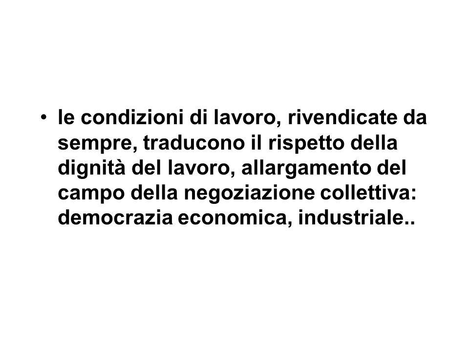 le condizioni di lavoro, rivendicate da sempre, traducono il rispetto della dignità del lavoro, allargamento del campo della negoziazione collettiva: democrazia economica, industriale..