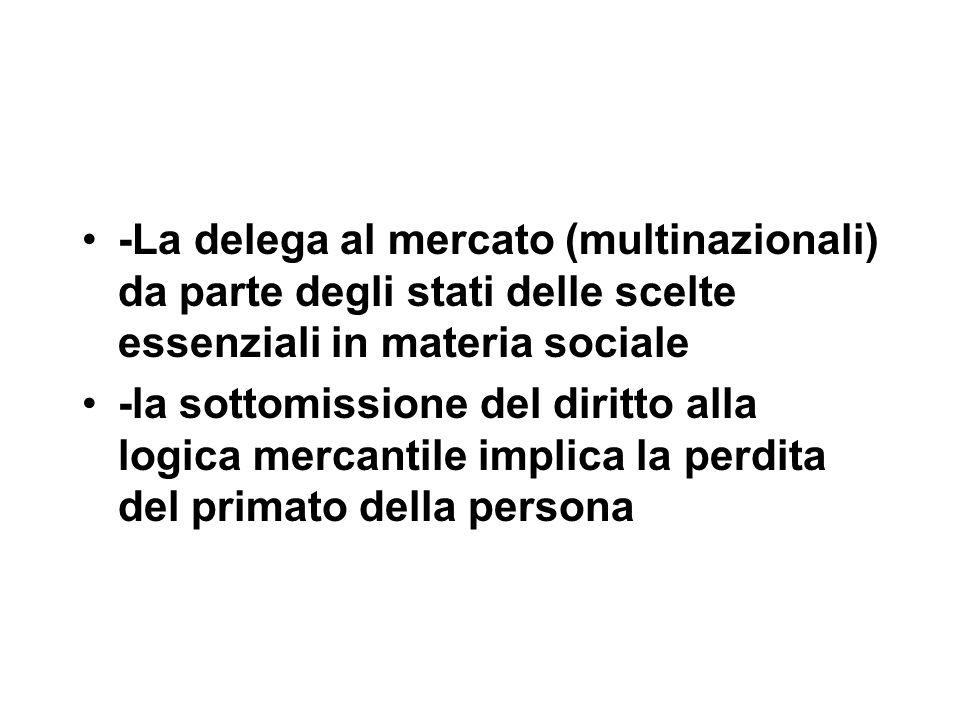 -La delega al mercato (multinazionali) da parte degli stati delle scelte essenziali in materia sociale -la sottomissione del diritto alla logica mercantile implica la perdita del primato della persona