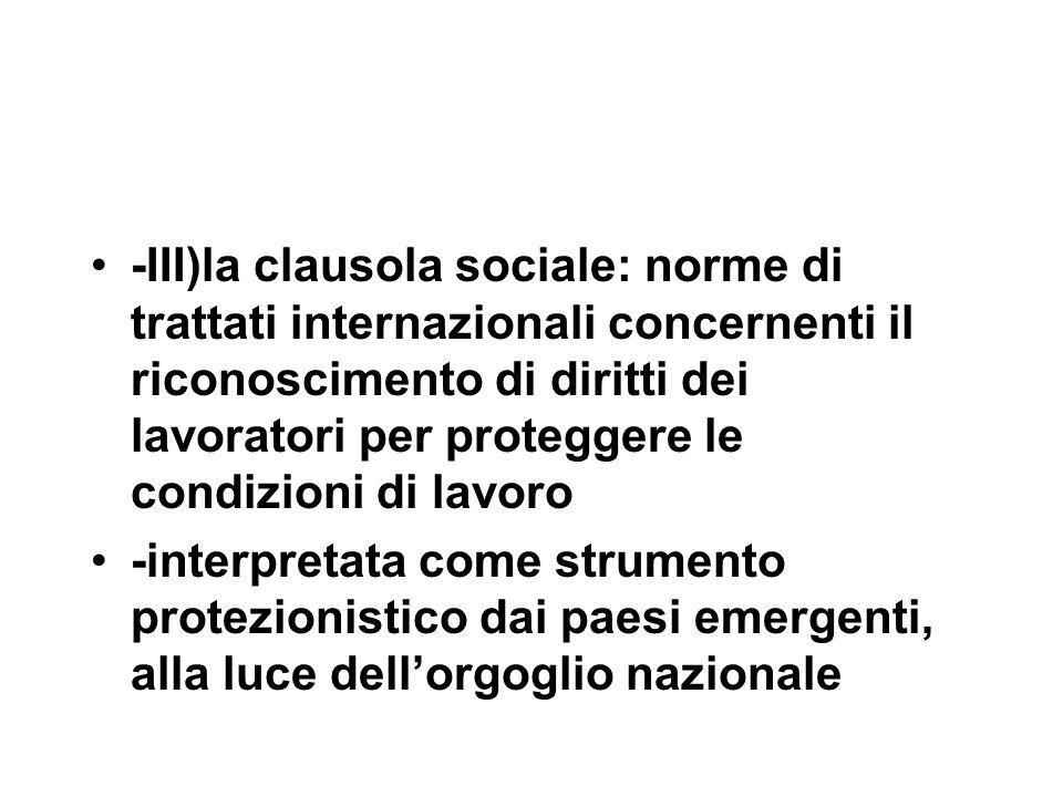 -III)la clausola sociale: norme di trattati internazionali concernenti il riconoscimento di diritti dei lavoratori per proteggere le condizioni di lavoro -interpretata come strumento protezionistico dai paesi emergenti, alla luce dell'orgoglio nazionale