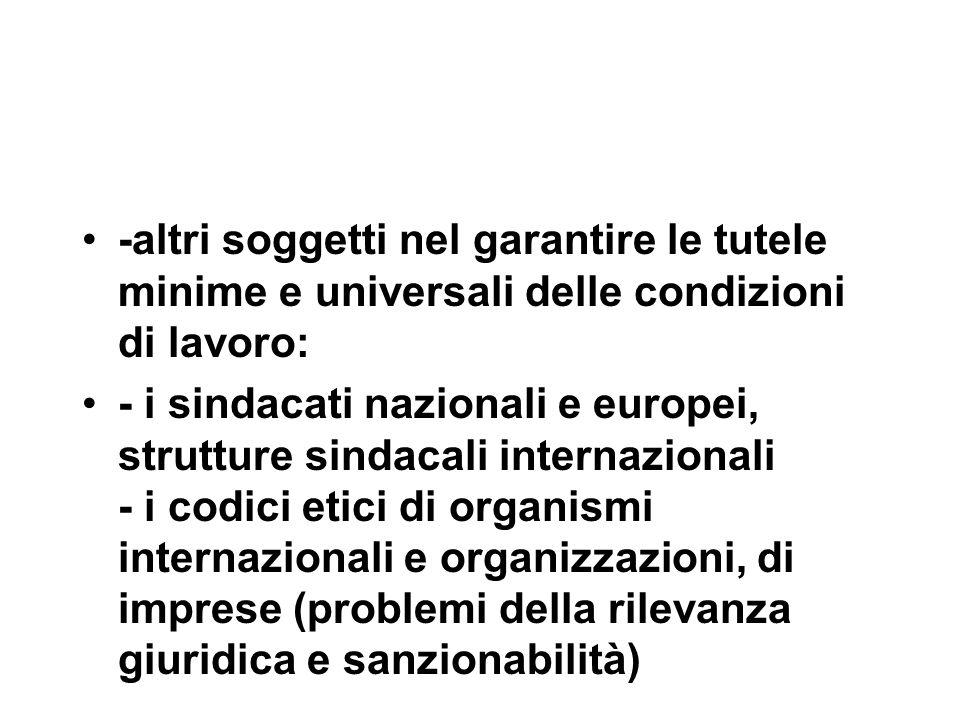 -altri soggetti nel garantire le tutele minime e universali delle condizioni di lavoro: - i sindacati nazionali e europei, strutture sindacali internazionali - i codici etici di organismi internazionali e organizzazioni, di imprese (problemi della rilevanza giuridica e sanzionabilità)