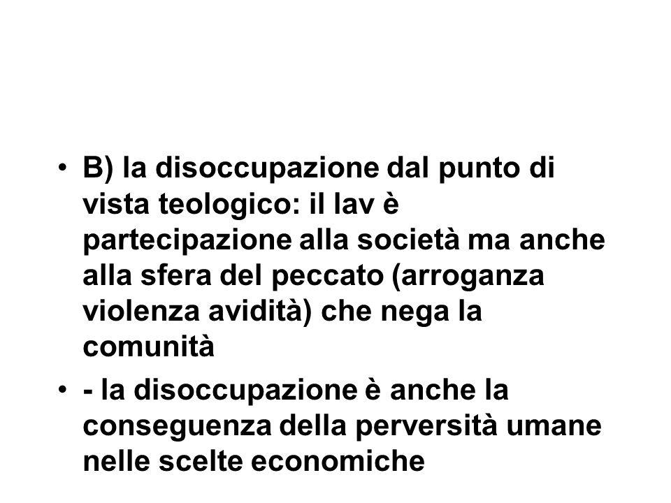 B) la disoccupazione dal punto di vista teologico: il lav è partecipazione alla società ma anche alla sfera del peccato (arroganza violenza avidità) che nega la comunità - la disoccupazione è anche la conseguenza della perversità umane nelle scelte economiche