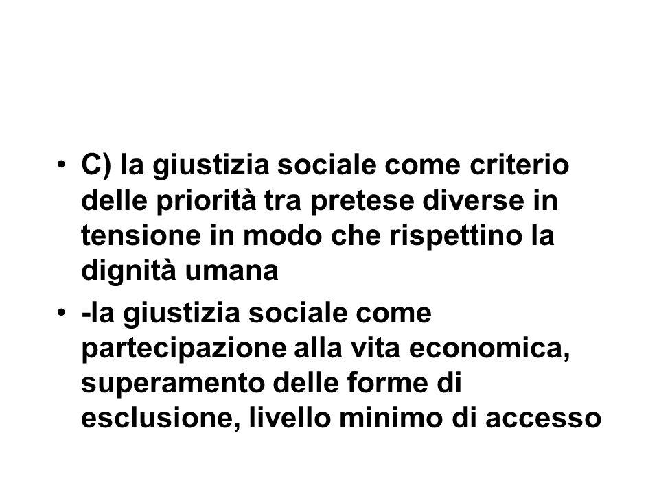 C) la giustizia sociale come criterio delle priorità tra pretese diverse in tensione in modo che rispettino la dignità umana -la giustizia sociale come partecipazione alla vita economica, superamento delle forme di esclusione, livello minimo di accesso