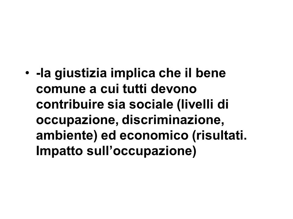-la giustizia implica che il bene comune a cui tutti devono contribuire sia sociale (livelli di occupazione, discriminazione, ambiente) ed economico (risultati.