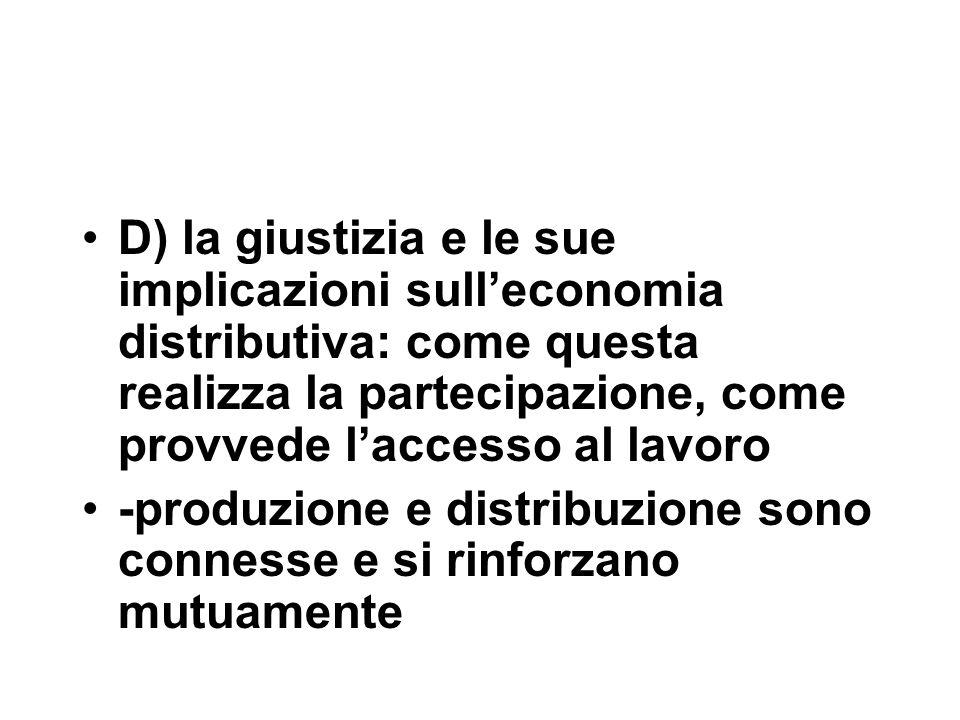 D) la giustizia e le sue implicazioni sull'economia distributiva: come questa realizza la partecipazione, come provvede l'accesso al lavoro -produzione e distribuzione sono connesse e si rinforzano mutuamente